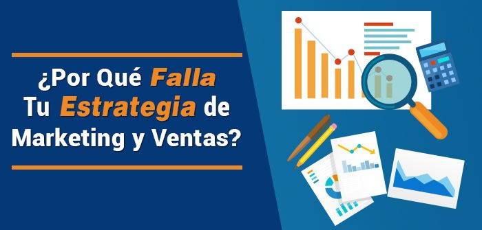 ¿Por Qué Falla Tu Estrategia De Marketing y Ventas?